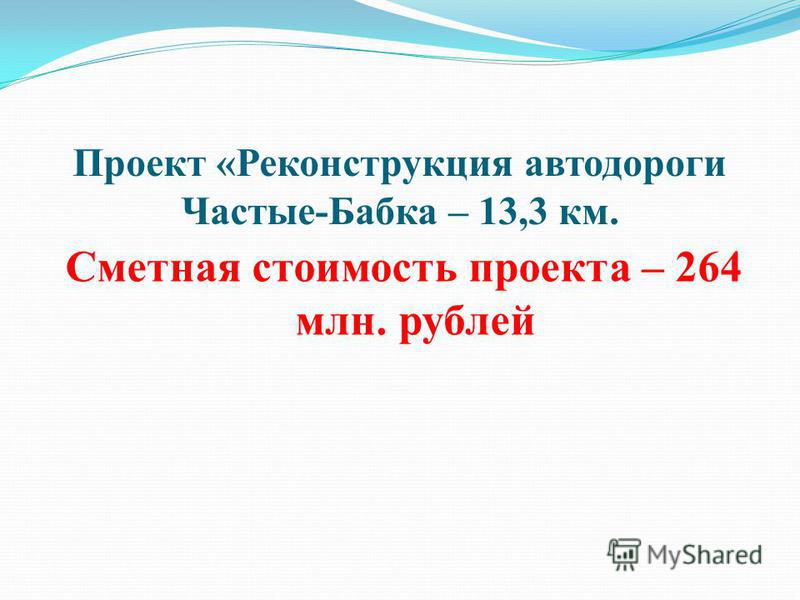 Проект «Реконструкция автодороги Частые-Бабка – 13,3 км. Сметная стоимость проекта – 264 млн. рублей