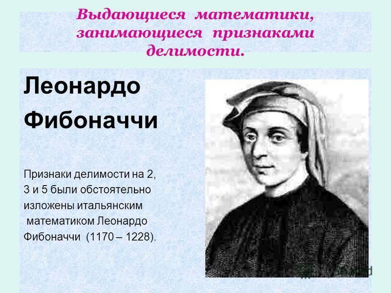 Выдающиеся математики, занимающиеся признаками делимости. Леонардо Фибоначчи Признаки делимости на 2, 3 и 5 были обстоятельно изложены итальянским математиком Леонардо Фибоначчи (1170 – 1228).
