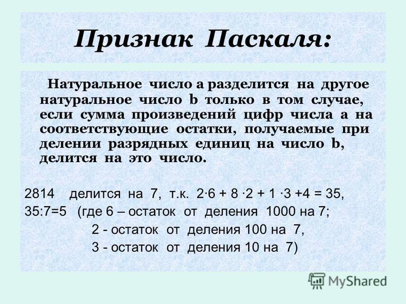Признак Паскаля: Натуральное число а разделится на другое натуральное число b только в том случае, если сумма произведений цифр числа а на соответствующие остатки, получаемые при делении разрядных единиц на число b, делится на это число. 2814 делится