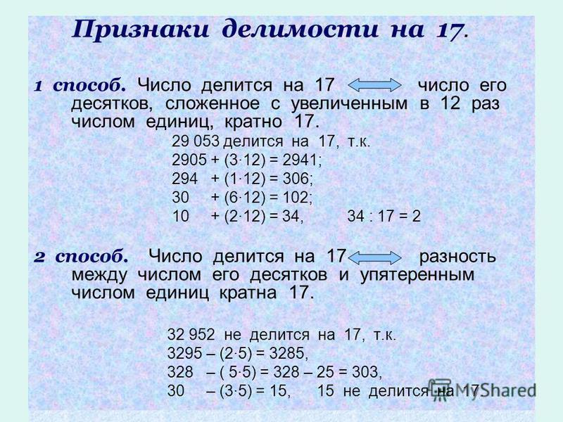 Признаки делимости на 17. 1 способ. Число делится на 17 число его десятков, сложенное с увеличенным в 12 раз числом единиц, кратно 17. 29 053 делится на 17, т.к. 2905 + (3·12) = 2941; 294 + (1·12) = 306; 30 + (6·12) = 102; 10 + (2·12) = 34, 34 : 17 =