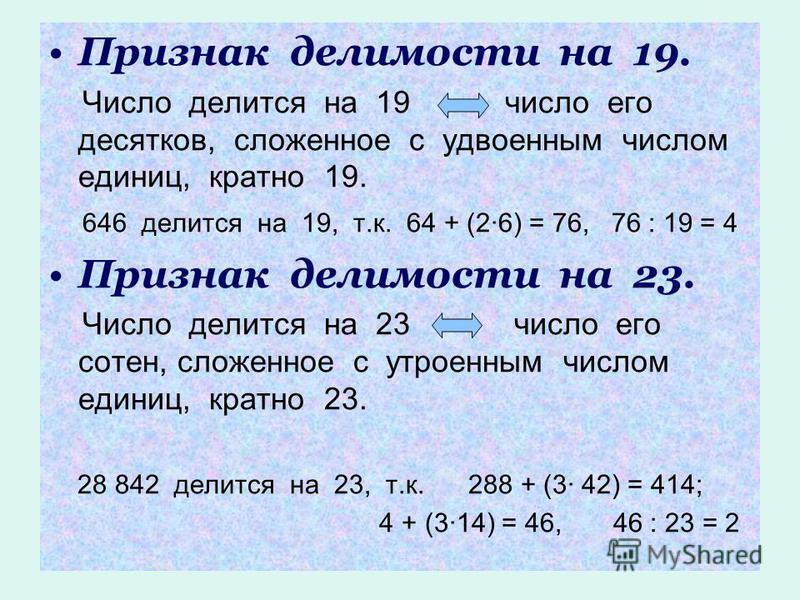 Признак делимости на 19. Число делится на 19 число его десятков, сложенное с удвоенным числом единиц, кратно 19. 646 делится на 19, т.к. 64 + (2·6) = 76, 76 : 19 = 4 Признак делимости на 23. Число делится на 23 число его сотен, сложенное с утроенным