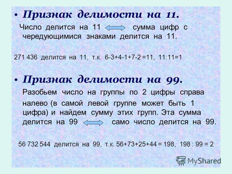 Признак делимости на 11. Число делится на 11 сумма цифр с чередующимися знаками делится на 11. 271 436 делится на 11, т.к. 6-3+4-1+7-2 =11, 11:11=1 Признак делимости на 99. Разобьем число на группы по 2 цифры справа налево (в самой левой группе может