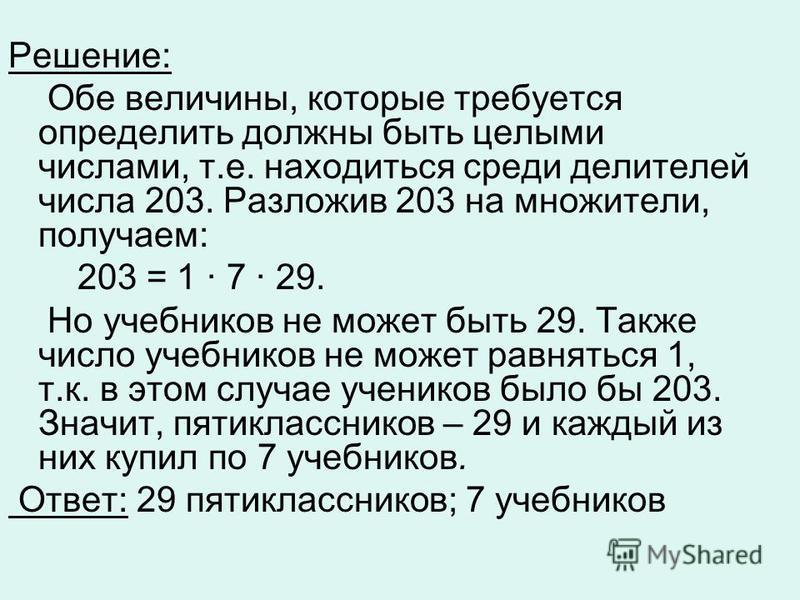 Решение: Обе величины, которые требуется определить должны быть целыми числами, т.е. находиться среди делителей числа 203. Разложив 203 на множители, получаем: 203 = 1 7 29. Но учебников не может быть 29. Также число учебников не может равняться 1, т