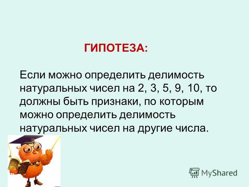 ГИПОТЕЗА: Если можно определить делимость натуральных чисел на 2, 3, 5, 9, 10, то должны быть признаки, по которым можно определить делимость натуральных чисел на другие числа.