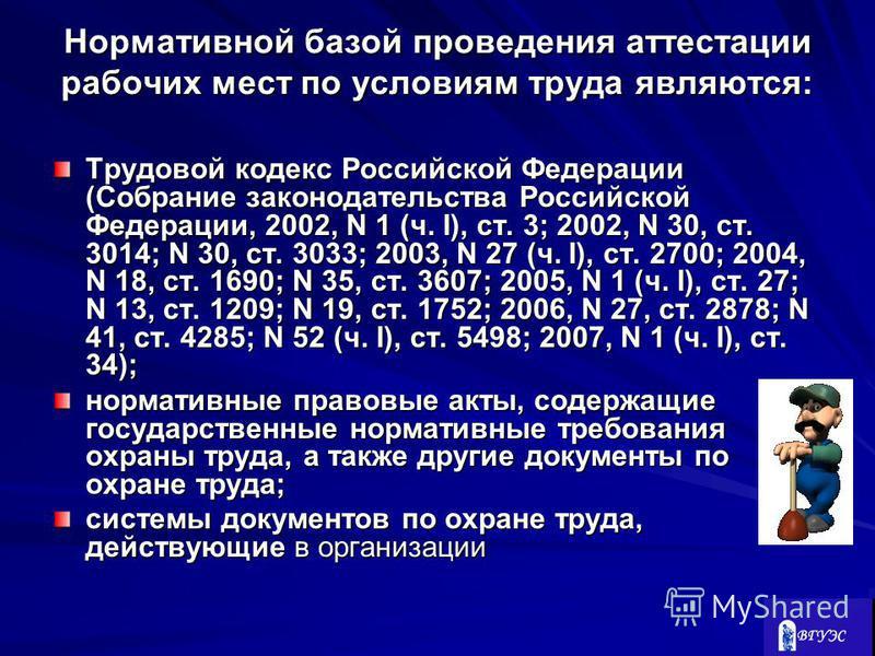 Нормативной базой проведения аттестации рабочих мест по условиям труда являются: Трудовой кодекс Российской Федерации (Собрание законодательства Российской Федерации, 2002, N 1 (ч. I), ст. 3; 2002, N 30, ст. 3014; N 30, ст. 3033; 2003, N 27 (ч. I), с