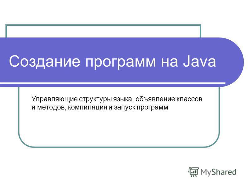 Создание программ на Java Управляющие структуры языка, объявление классов и методов, компиляция и запуск программ