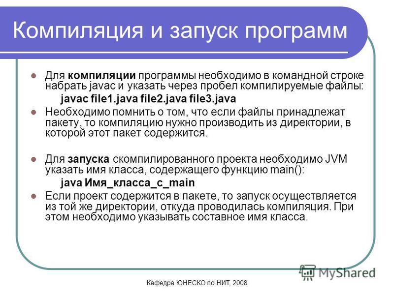 Кафедра ЮНЕСКО по НИТ, 2008 Компиляция и запуск программ Для компиляции программы необходимо в командной строке набрать javac и указать через пробел компилируемые файлы: javac file1. java file2. java file3. java Необходимо помнить о том, что если фай