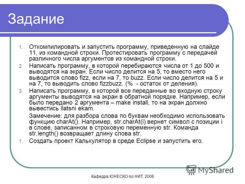 Кафедра ЮНЕСКО по НИТ, 2008 Задание 1. Откомпилировать и запустить программу, приведенную на слайде 11, из командной строки. Протестировать программу с передачей различного числа аргументов из командной строки. 2. Написать программу, в которой переби