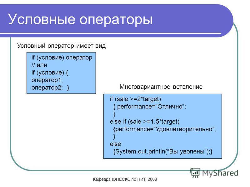 Кафедра ЮНЕСКО по НИТ, 2008 Условные операторы if (условие) оператор // или if (условие) { оператор 1; оператор 2; } if (sale >=2*target) { performance=Отлично; } else if (sale >=1.5*target) {performance=Удовлетворительно; } else {System.out.println(
