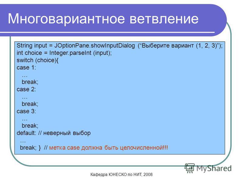 Кафедра ЮНЕСКО по НИТ, 2008 Многовариантное ветвление String input = JOptionPane.showInputDialog (Выберите вариант (1, 2, 3)); int choice = Integer.parseInt (input); switch (choice){ case 1: … break; case 2: … break; case 3: … break; default: // неве