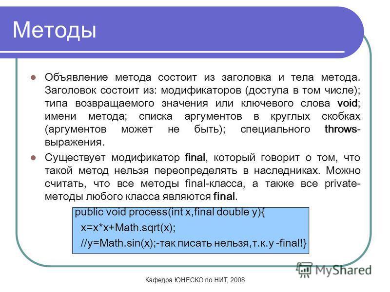 Кафедра ЮНЕСКО по НИТ, 2008 Методы Объявление метода состоит из заголовка и тела метода. Заголовок состоит из: модификаторов (доступа в том числе); типа возвращаемого значения или ключевого слова void; имени метода; списка аргументов в круглых скобка