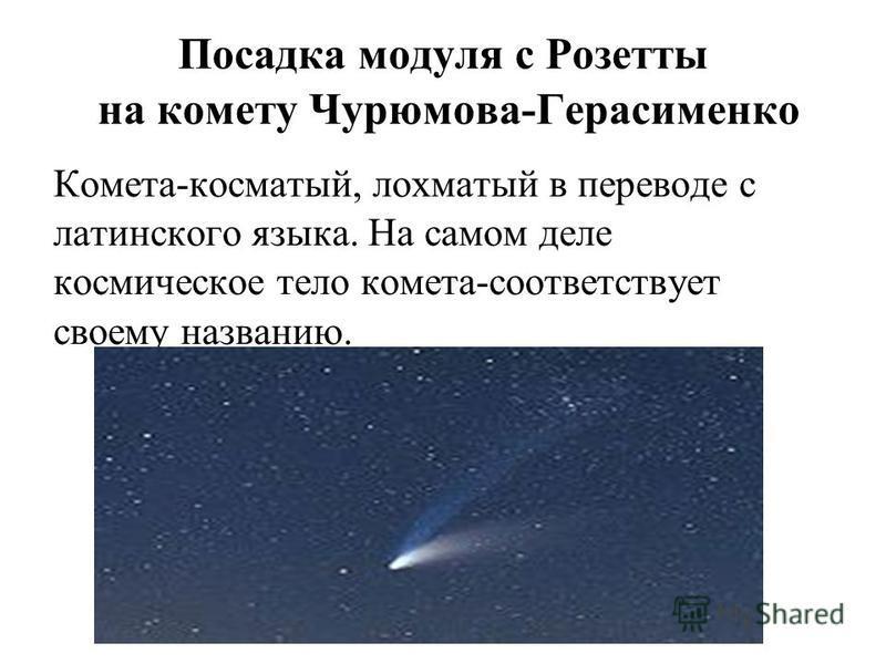 Посадка модуля с Розетты на комету Чурюмова-Герасименко Комета-косматый, лохматый в переводе с латинского языка. На самом деле космическое тело комета-соответствует своему названию.