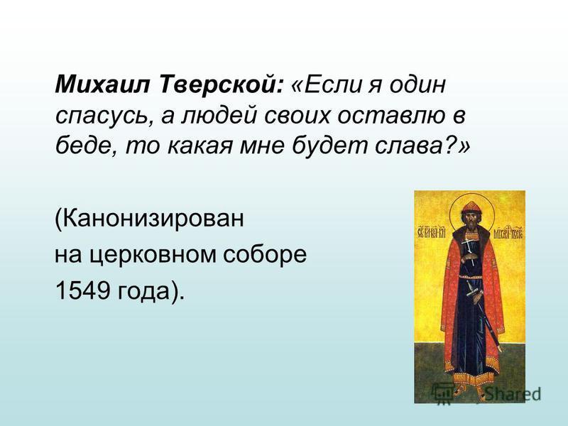 Михаил Тверской: «Если я один спасусь, а людей своих оставлю в беде, то какая мне будет слава?» (Канонизирован на церковном соборе 1549 года).