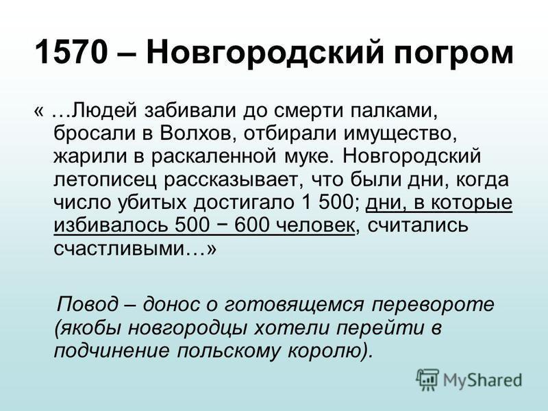 1570 – Новгородский погром « …Людей забивали до смерти палками, бросали в Волхов, отбирали имущество, жарили в раскаленной муке. Новгородский летописец рассказывает, что были дни, когда число убитых достигало 1 500; дни, в которые избивалось 500 600
