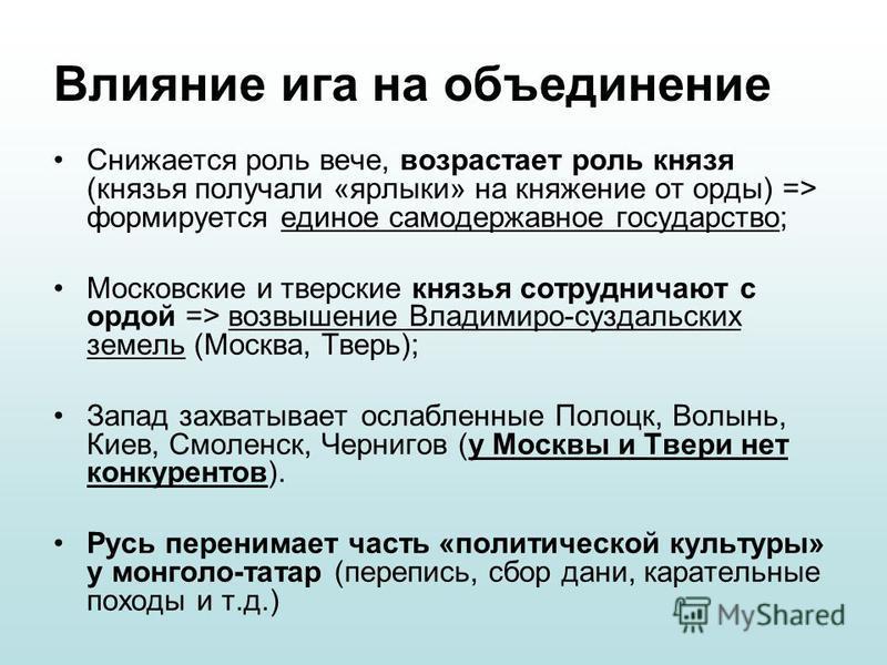 Влияние ига на объединение Снижается роль вече, возрастает роль князя (князья получали «ярлыки» на княжение от орды) => формируется единое самодержавное государство; Московские и тверские князья сотрудничают с ордой => возвышение Владимиро-суздальски