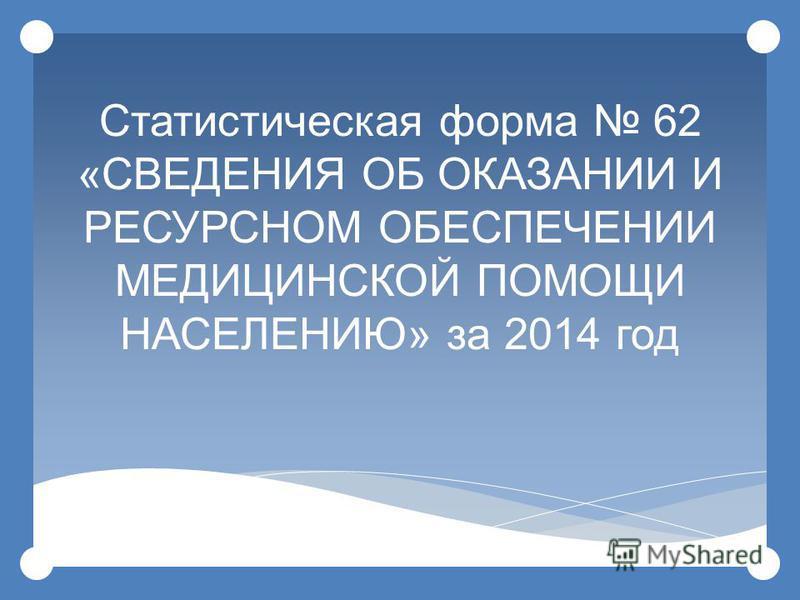 Статистическая форма 62 « СВЕДЕНИЯ ОБ ОКАЗАНИИ И РЕСУРСНОМ ОБЕСПЕЧЕНИИ МЕДИЦИНСКОЙ ПОМОЩИ НАСЕЛЕНИЮ » за 2014 год 1
