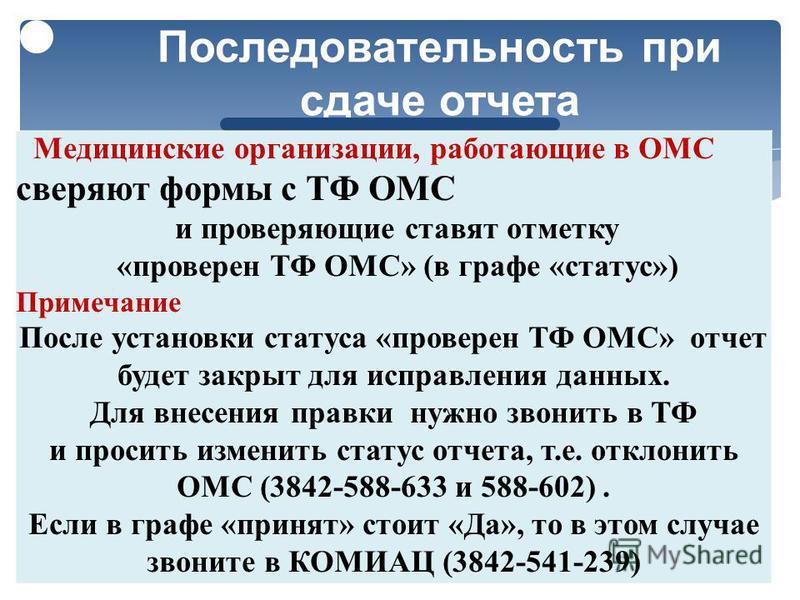 10 Последовательность при сдаче отчета Медицинские организации, работающие в ОМС сверяют формы с ТФ ОМС и проверяющие ставят отметку « проверен ТФ ОМС » ( в графе « статус ») Примечание После установки статуса « проверен ТФ ОМС » отчет будет закрыт д