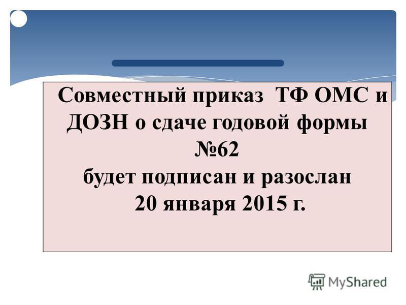Совместный приказ ТФ ОМС и ДОЗН о сдаче годовой формы 62 будет подписан и разослан 20 января 2015 г.