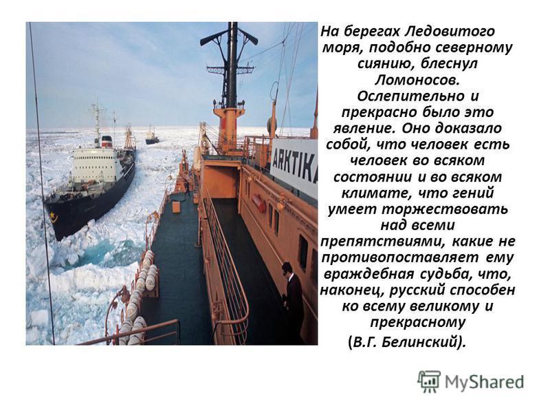 На берегах Ледовитого моря, подобно северному сиянию, блеснул Ломоносов. Ослепительно и прекрасно было это явление. Оно доказало собой, что человек есть человек во всяком состоянии и во всяком климате, что гений умеет торжествовать над всеми препятст