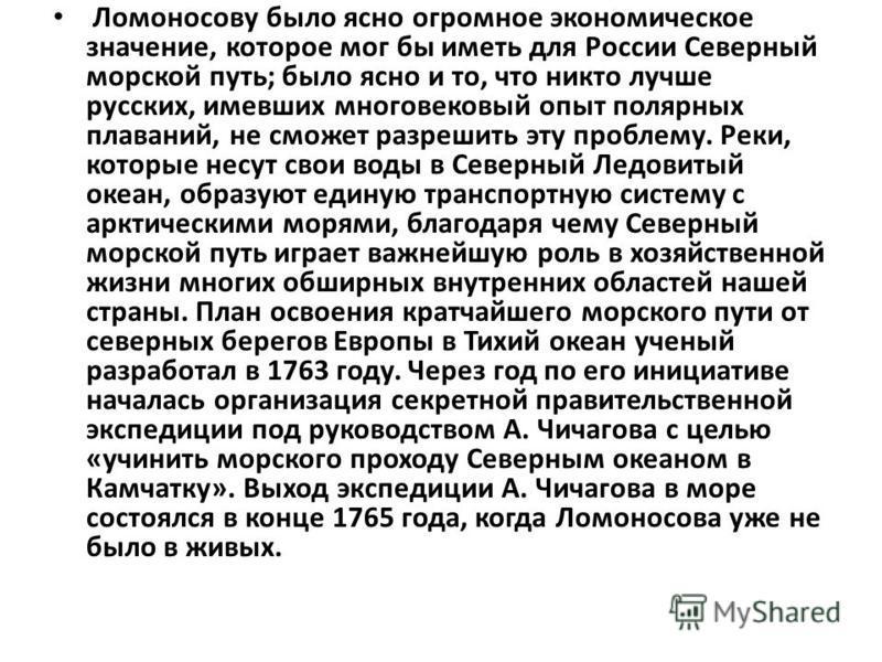 Ломоносову было ясно огромное экономическое значение, которое мог бы иметь для России Северный морской путь; было ясно и то, что никто лучше русских, имевших многовековый опыт полярных плаваний, не сможет разрешить эту проблему. Реки, которые несут с