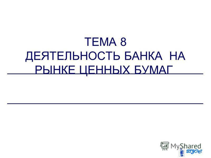 ТЕМА 8 ДЕЯТЕЛЬНОСТЬ БАНКА НА РЫНКЕ ЦЕННЫХ БУМАГ