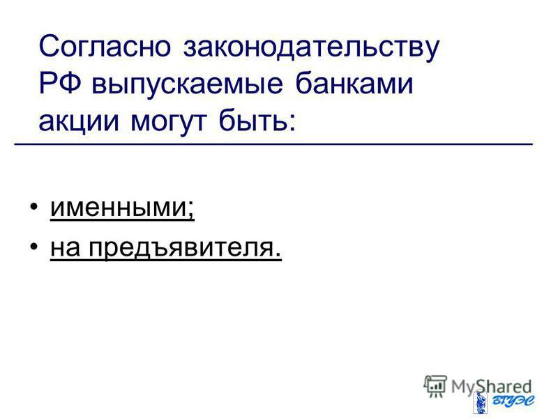Согласно законодательству РФ выпускаемые банками акции могут быть: именными; на предъявителя.