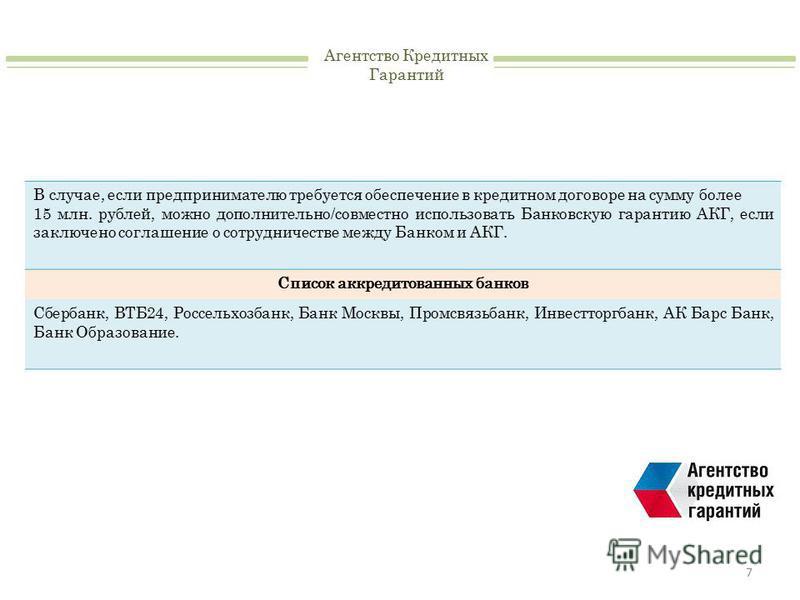 7 Агентство Кредитных Гарантий В случае, если предпринимателю требуется обеспечение в кредитном договоре на сумму более 15 млн. рублей, можно дополнительно/совместно использовать Банковскую гарантию АКГ, если заключено соглашение о сотрудничестве меж
