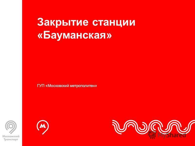 Закрытие станции «Бауманская» ГУП «Московский метрополитен»
