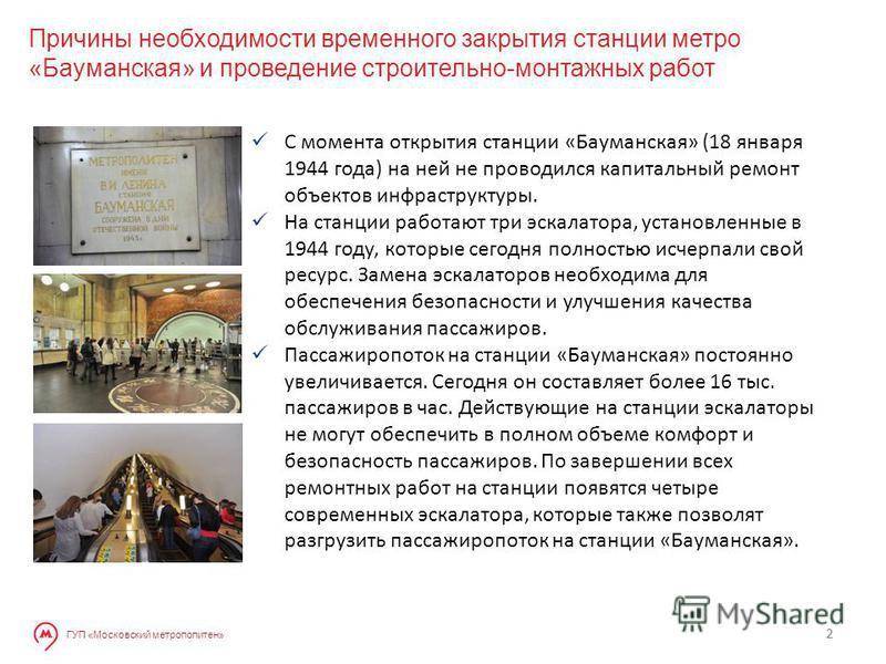 2 ГУП «Московский метрополитен» 2 С момента открытия станции «Бауманская» (18 января 1944 года) на ней не проводился капитальный ремонт объектов инфраструктуры. На станции работают три эскалатора, установленные в 1944 году, которые сегодня полностью