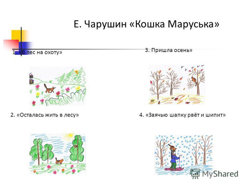 Е. Чарушин «Кошка Маруська» 1. «В лес на охоту» 2. «Осталась жить в лесу» 3. Пришла осень» 4. «Заячью шапку рвёт и шипит»