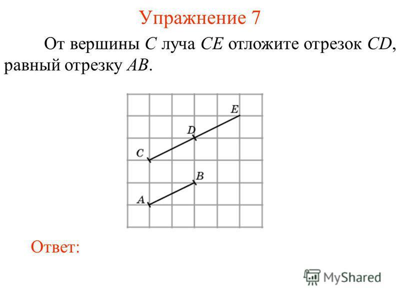 Упражнение 7 От вершины C луча CE отложите отрезок CD, равный отрезку AB. Ответ: