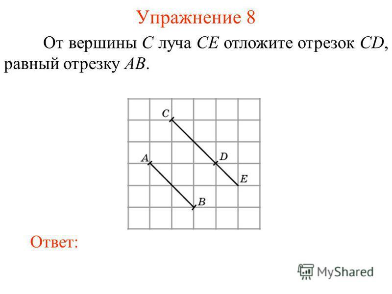 Упражнение 8 От вершины C луча CE отложите отрезок CD, равный отрезку AB. Ответ: