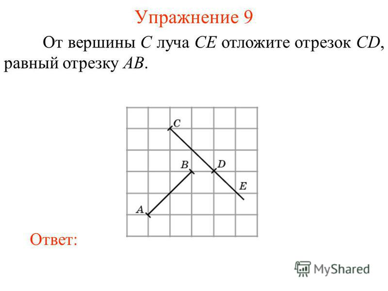 Упражнение 9 От вершины C луча CE отложите отрезок CD, равный отрезку AB. Ответ: