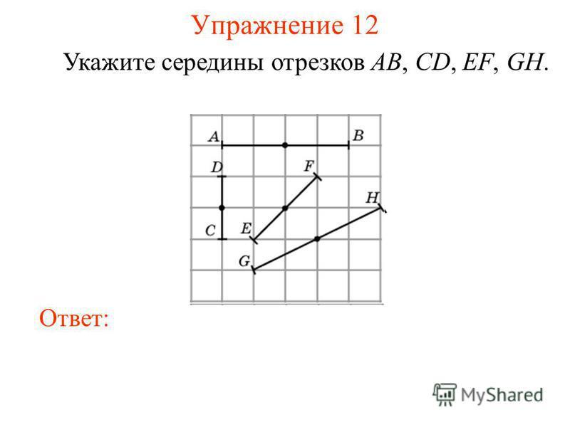 Упражнение 12 Укажите середины отрезков AB, CD, EF, GH. Ответ: