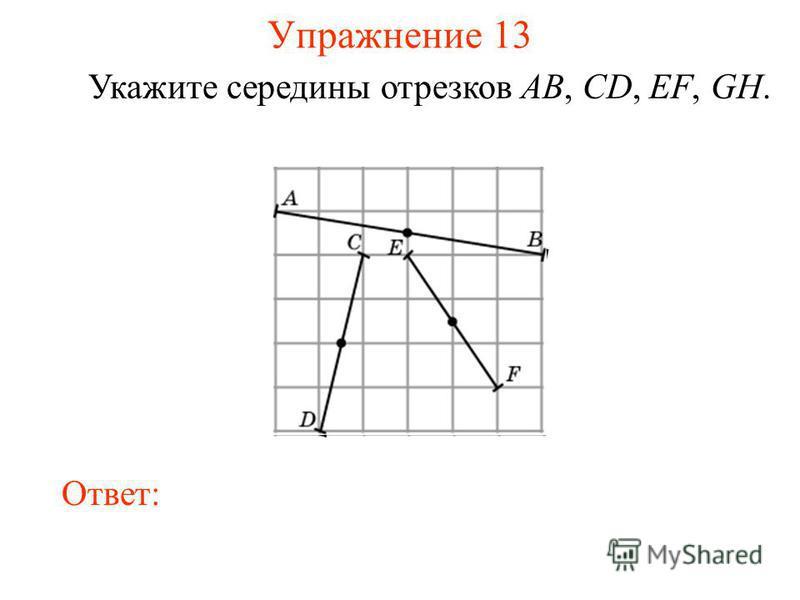 Упражнение 13 Укажите середины отрезков AB, CD, EF, GH. Ответ: