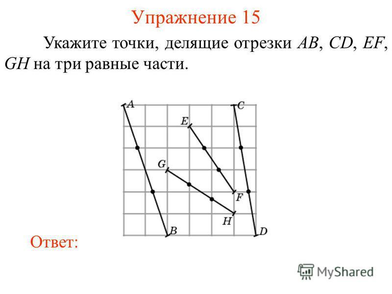 Упражнение 15 Укажите точки, делящие отрезки AB, CD, EF, GH на три равные части. Ответ: