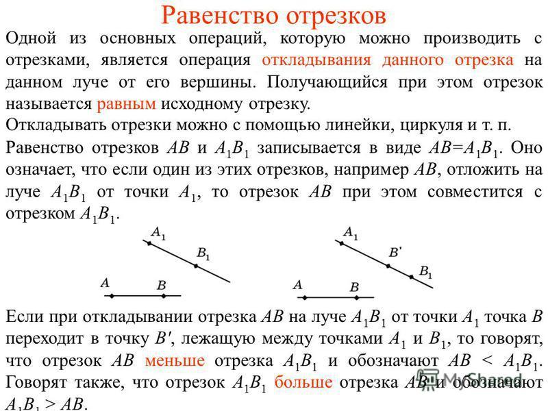 Равенство отрезков Одной из основных операций, которую можно производить с отрезками, является операция откладывания данного отрезка на данном луче от его вершины. Получающийся при этом отрезок называется равным исходному отрезку. Откладывать отрезки
