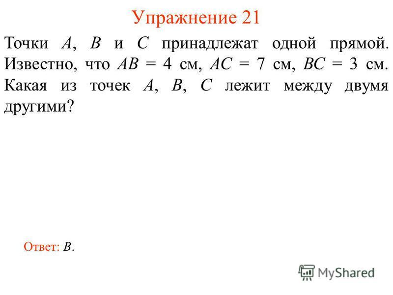 Упражнение 21 Точки А, В и С принадлежат одной прямой. Известно, что АВ = 4 см, АС = 7 см, ВС = 3 см. Какая из точек А, В, С лежит между двумя другими? Ответ: B.