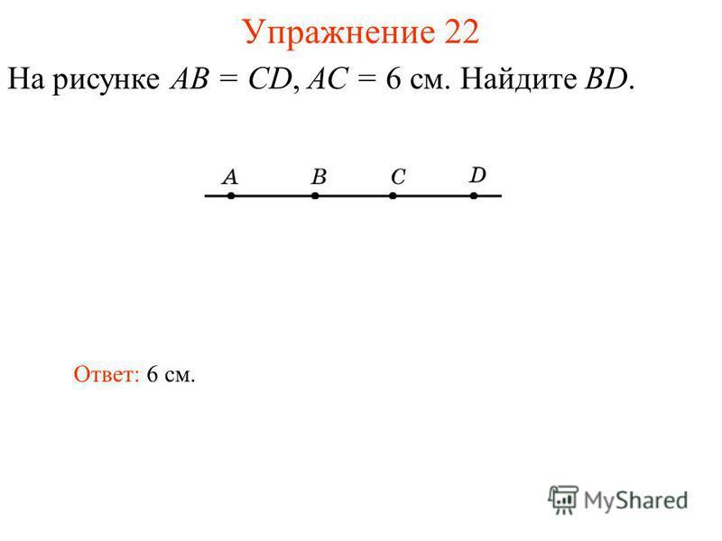 Упражнение 22 На рисунке АВ = CD, АС = 6 см. Найдите BD. Ответ: 6 см.