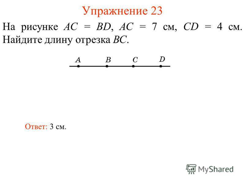 Упражнение 23 На рисунке АС = BD, АС = 7 см, CD = 4 см. Найдите длину отрезка ВС. Ответ: 3 см.