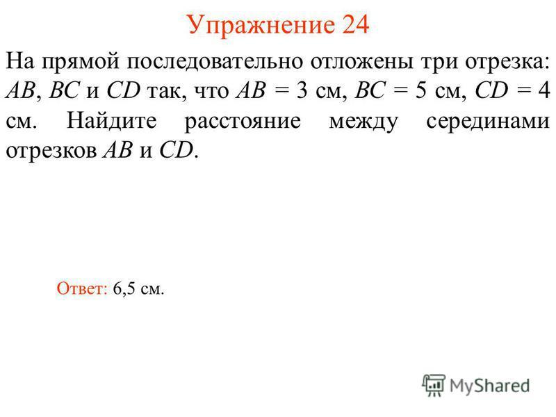 Упражнение 24 На прямой последовательно отложены три отрезка: АВ, ВС и СD так, что АВ = 3 см, ВС = 5 см, CD = 4 см. Найдите расстояние между серединами отрезков АВ и CD. Ответ: 6,5 см.