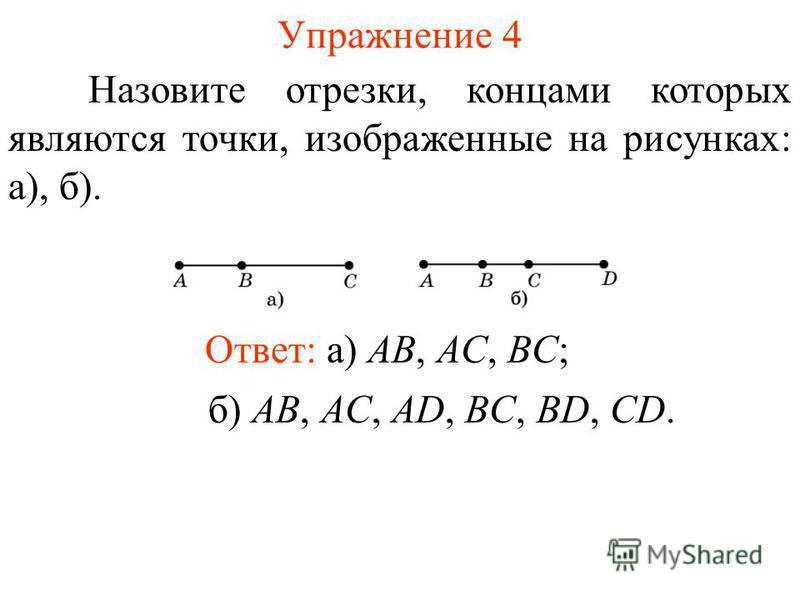 Упражнение 4 Назовите отрезки, концами которых являются точки, изображенные на рисунках: а), б). Ответ: а) AB, AC, BC; б) AB, AC, AD, BC, BD, CD.