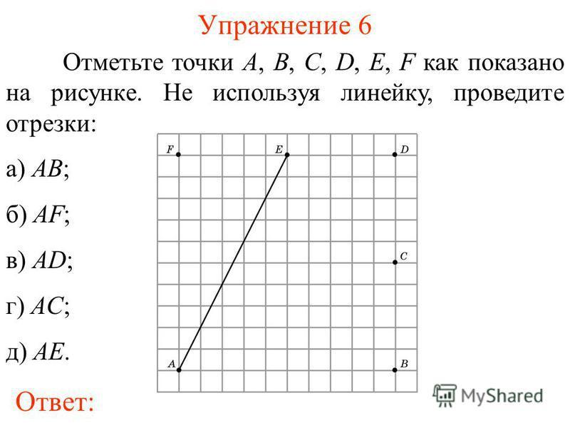 Упражнение 6 Отметьте точки A, B, C, D, E, F как показано на рисунке. Не используя линейку, проведите отрезки: а) AB; б) AF; в) AD; г) AC; д) AE. Ответ:
