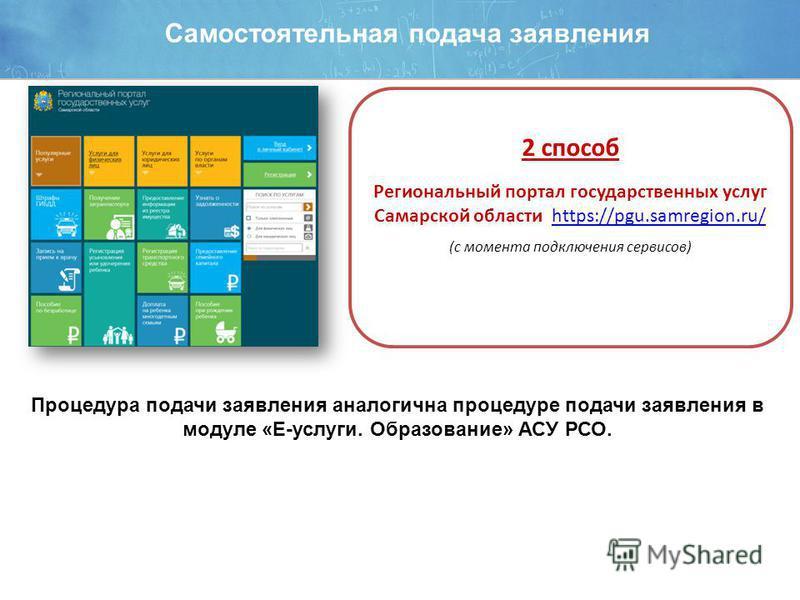 Самостоятельная подача заявления 2 способ Региональный портал государственных услуг Самарской области https://pgu.samregion.ru/https://pgu.samregion.ru/ (с момента подключения сервисов) Процедура подачи заявления аналогична процедуре подачи заявления