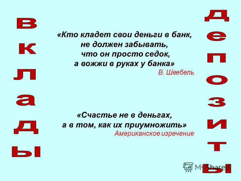 «Кто кладет свои деньги в банк, не должен забывать, что он просто седок, а вожжи в руках у банка» В. Швебель «Счастье не в деньгах, а в том, как их приумножить» Американское изречение