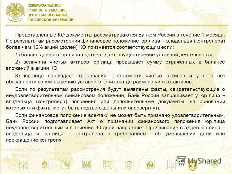 Представленные КО документы рассматриваются Банком России в течение 1 месяца. По результатам рассмотрения финансовое положение юр.лица – владельца (контролера) более чем 10% акций (долей) КО признается соответствующим если: 1) баланс данного юр.лица