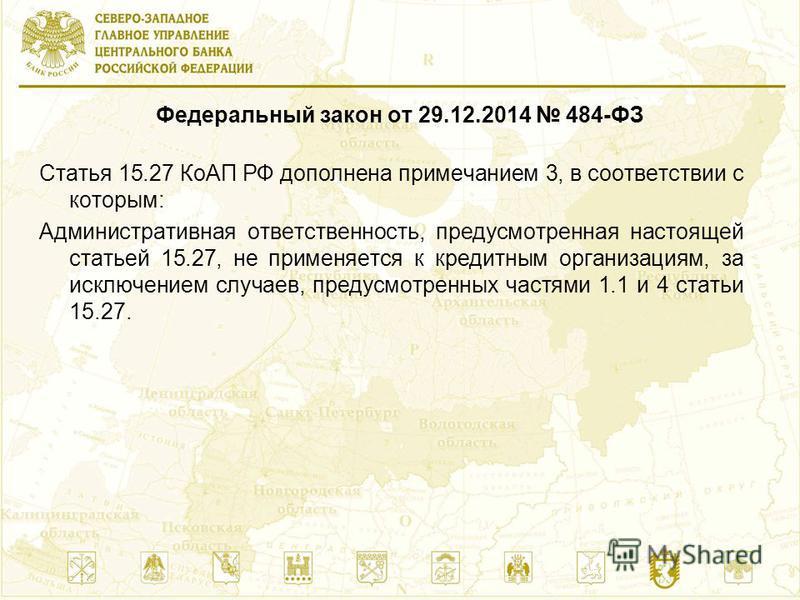 Федеральный закон от 29.12.2014 484-ФЗ Статья 15.27 КоАП РФ дополнена примечанием 3, в соответствии с которым: Административная ответственность, предусмотренная настоящей статьей 15.27, не применяется к кредитным организациям, за исключением случаев,