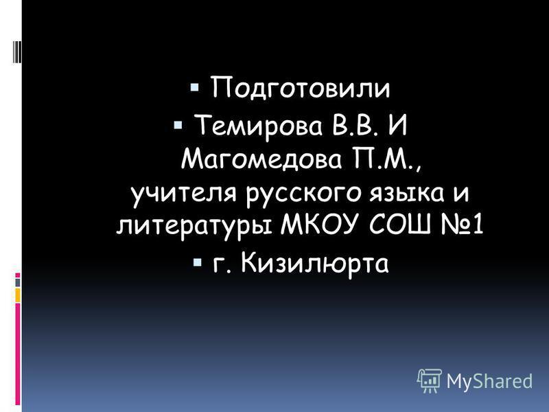 Подготовили Темирова В.В. И Магомедова П.М., учителя русского языка и литературы МКОУ СОШ 1 г. Кизилюрта
