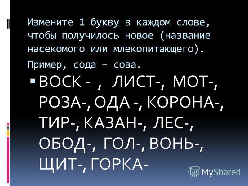 Измените 1 букву в каждом слове, чтобы получилось новое (название насекомого или млекопитающего). Пример, сода – сова. ВОСК -, ЛИСТ-, МОТ-, РОЗА-, ОДА -, КОРОНА-, ТИР-, КАЗАН-, ЛЕС-, ОБОД-, ГОЛ-, ВОНЬ-, ЩИТ-, ГОРКА-