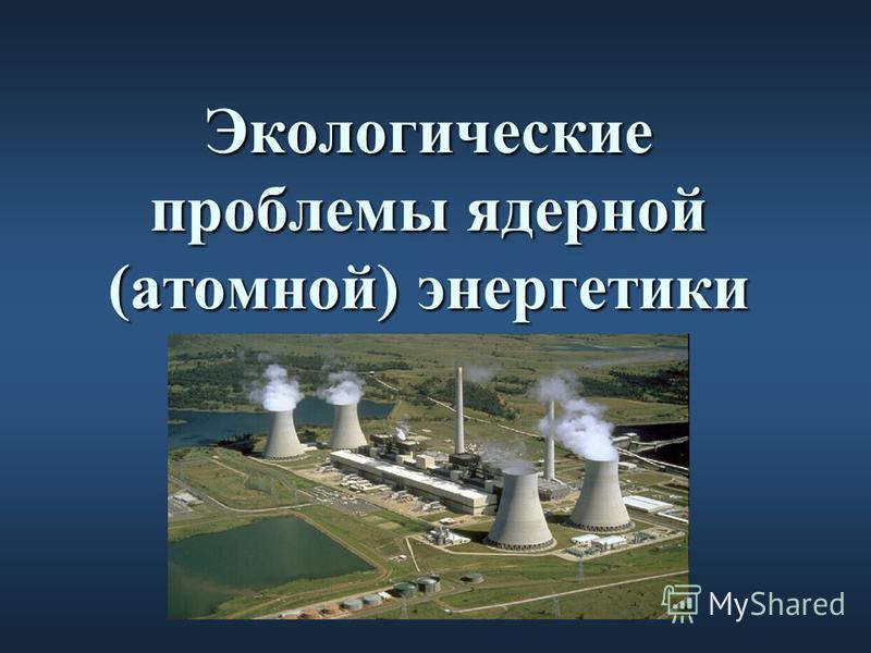 Экологические проблемы ядерной (атомной) энергетики